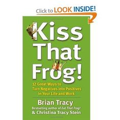Kiss That Frog!: 12 Great Ways to Turn Negatives into Positives in Your Life and Work: Brian Tracy, Christina Tracy Stein: 9781609942809: Amazon.com: Books  Great book!  Possibilities are endless.