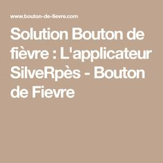 Solution Bouton de fièvre : L'applicateur SilveRpès - Bouton de Fievre