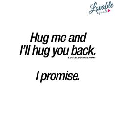 Hug me and I'll hug you back. I promise. ❤ #hugme ❤ Lovable Quote - #cutequote #forhim #forher