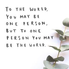 To the world, you may be one person, but to one person you may be the world.