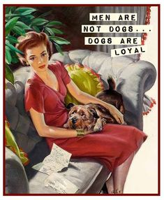 men are not dogs - dogs are loyal #retro My FB page: https://www.facebook.com/ChanceofSarcasm