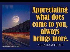 Appreciating what does come to you, always brings more. #Abraham Hicks - Law of attraction