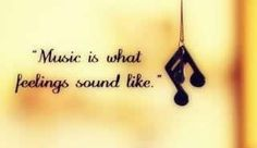 Music is what feelings sound like...seriously true