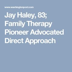 Jay Haley, 83; Family Therapy Pioneer Advocated Direct Approach