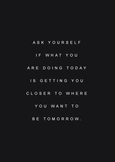Ask yourself if what you are doing is getting you closer to where you want to be tomorrow ?