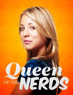 Queen of the nerds. (Penny, Big Bang Theory)