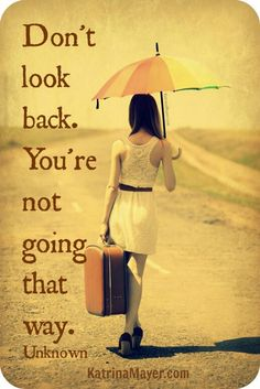 Look back and smile because you have made it through. You are here not there, so…