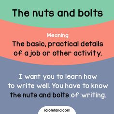 Idiom of the day: The nuts and bolts. Meaning: The basic, practical details of a job or other activity. Example: I want you to learn how to write well. You have to know the nuts and bolts of writing.