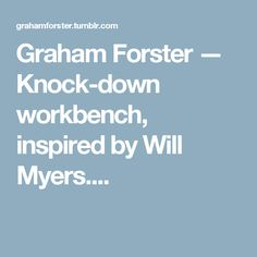 Graham Forster — Knock-down workbench, inspired by Will Myers....