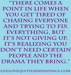 There comes a point in life when you get tired of chasing everyone & trying to fix everything, but It's not giving up.  It's realizing you don't need certain people & the drama they bring.