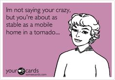 "Should say ""you're""...Im not saying you're crazy, but you're about as stable as a mobile home in a tornado...."
