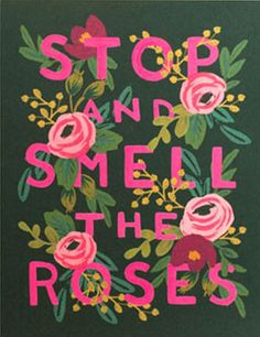 Smell the roses.