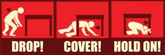 During an earthquake, DROP down onto your hands and knees, COVER your head and neck and HOLD ON to your shelter.