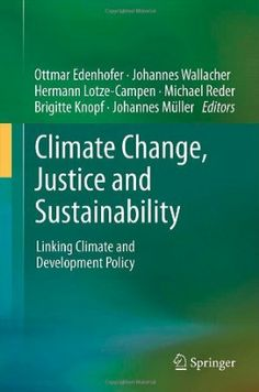 Climate change, justice and sustainability : linking climate and development policy / Ottmar Edenhofer ... [et al.], editors