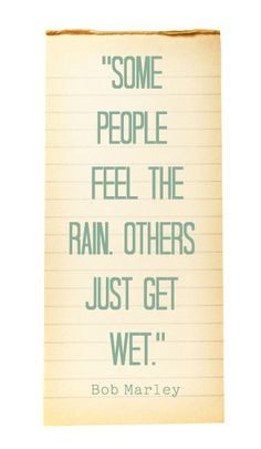Some people feel the rain. Others just get wet - Bob Marley