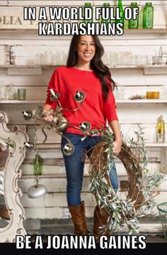 In a world full of Kardashians, be a Joanna Gaines!