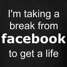 I hate Facebook. I got rid of mine a couple of months ago and I don't miss it. Too much drama, too many fake people, too many narcissists, den of sin.