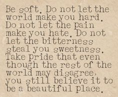 Do not let the world make you hard…love this. I refuse to let the world break me!