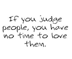 I meet too many people who judge people they've never met. Seems so sad and unfair. Give people a chance.