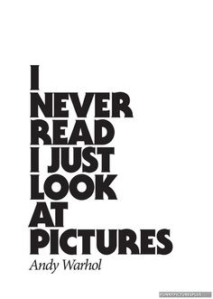 I never read, I just look at pictures - Andy Warhol. I thought I was the only person that preferred pics over reading! Words Quotes, Art Quotes, Inspirational Quotes, Epic Quotes, Awesome Quotes, Famous Quotes, Wisdom Quotes, The Words, Andy Warhol Quotes