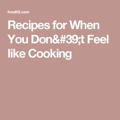 Recipes for When You Don't Feel like Cooking
