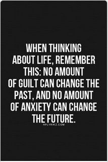 Whrn thinking about life... remember this; no amount of guilt can change the past. And no amount of anxiety can change the future.