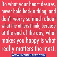 Do what your heart desires, never hold back a thing, and don't worry so much about what the others think, because at the end of the day, what makes you happy is what really matters the most. by deeplifequotes, via Flickr