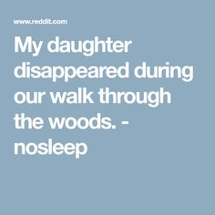 My daughter disappeared during our walk through the woods. - nosleep