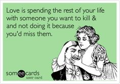 Love is spending the rest of your life with someone you want to kill & and not doing it because you'd miss them.   Encouragement Ecard