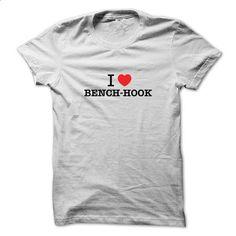 I Love BENCH-HOOK - #tshirt women #sweater for fall. BUY NOW => https://www.sunfrog.com/LifeStyle/I-Love-BENCH-HOOK.html?68278