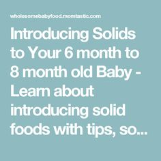 Introducing Solids to Your 6 month to 8 month old Baby - Learn about introducing solid foods with tips, solid food charts for introducing solids at 6 through 8 months old