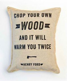 "This reminds me of my hubby.""Chop your own wood and it will warm you twice"" - Henry Ford - Ford Balsam Pillow Great Quotes, Quotes To Live By, Me Quotes, Inspirational Quotes, Famous Quotes, Ford Quotes, Truth Quotes, Happy Quotes, Motivational"