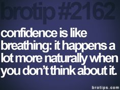 brotip #2162 confidence is like  breathing: it happens a  lot more naturally when  you don't think about it.