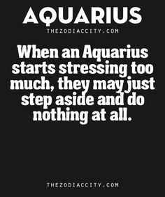 Zodiac Aquarius Traits. – When an Aquarius starts stressing too much, they may just step aside and do nothing at all.