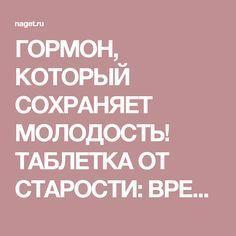 ГОРМОН, КОТОРЫЙ СОХРАНЯЕТ МОЛОДОСТЬ! ТАБЛЕТКА ОТ СТАРОСТИ: ВРЕМЯ — НАЗАД! | Naget.Ru