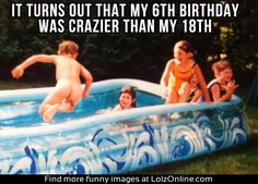 Man drama: It turns out that my 6th birthday was crazier than my 18th.