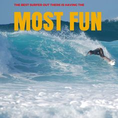 The best surfer out there is the one who's having the most fun.