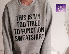 This is my too tired to function sweatshirt jumper cool fashion girls sizing women sweater funny cute teens dope teenagers tumblr clothing