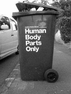 "I now know how I want to decorate my garbage carts!    ""Human Body Parts Only"""