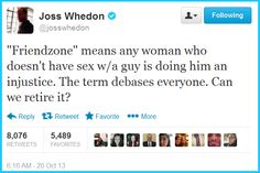 "Joss:  """"Friendzone"" means any woman who doesn't have sex w/a guy is doing him an injustice. The term debases everyone. Can we retire it?"""