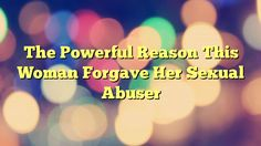 The Powerful Reason This Woman Forgave Her Sexual Abuser - https://plus.google.com/100675337639265517816/posts/e54xQE72R45
