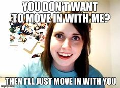 Overly Attached Girlfriend | YOU DON'T WANT TO MOVE IN WITH ME? THEN I'LL JUST MOVE IN WITH YOU | image tagged in memes,overly attached girlfriend | made w/ Imgflip meme maker