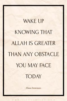RT Omar Suleiman: Wake up knowing that Allah is greater than any obstacle you may face today.