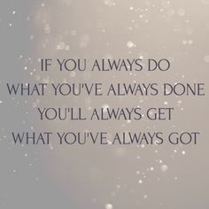 If you always do what you've always done you'll always get what you've always got. thedailyquotes.com