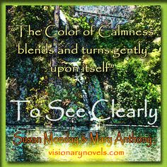"""""""The Color of Calmness blends and turns gently upon Itself.""""  To See Clearly – A Novel of Mystical Enchantment  Susan Monday and Mary Anthony  """"A compelling story full of intrigue and romantic delights, that will keep you up all night reading and wanting more."""" C.Bell, Redmond, OR   Facebook: Susan Monday – Author  Twitter: Susan_Monday amazon.com/author/susanmonday  Visionary Fiction , Mystical , Spiritual , Romance visionarynovels.com susanmonday.com"""