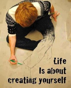 Life is about creating yourself..
