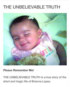 Babies are not meant to know what pain and suffering feels like. They're Supposed to be shown & to know of love, affection, protection, laughter, hugs, kisses & a bottle to be ready to feed to them with a full tummy. But not even a second of that love was given to Baby Brianna. Not one day of her short life was she not abused, sexually & physically bruised, battered with multiple blows to her body, & head. Being tossed & dropped several times, over bruises were newer ones.
