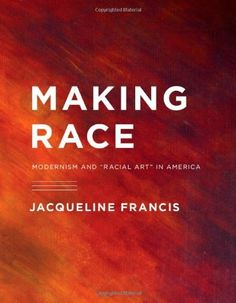 """Making Race: Modernism and """"Racial Art"""" in America (A Mclellan Book) by Jacqueline Francis"""