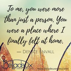 To me, you were more than just a person. You were a place where I finally felt at home.  ― Denice Envall