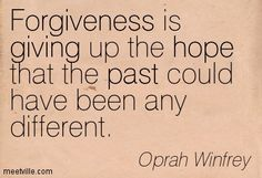 Forgiveness is giving up the hope that the past could have been any different. Oprah Winfrey
